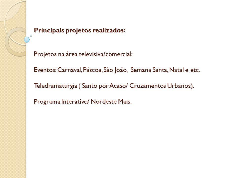 Principais projetos realizados: Projetos na área televisiva/comercial: Eventos: Carnaval, Páscoa, São João, Semana Santa, Natal e etc.