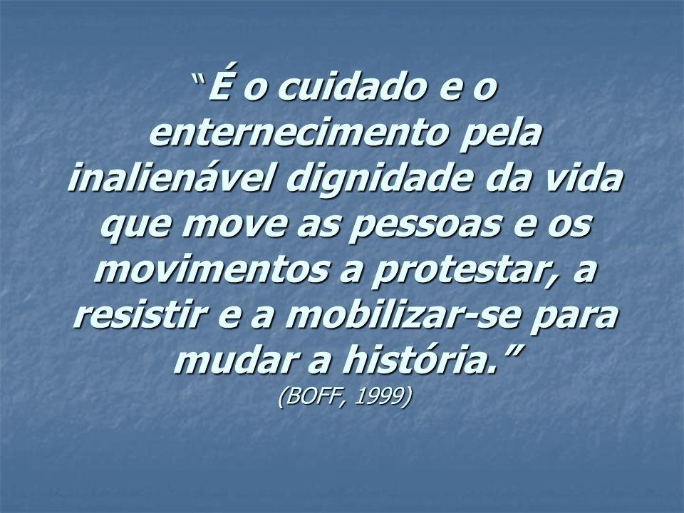 É o cuidado e o enternecimento pela inalienável dignidade da vida que move as pessoas e os movimentos a protestar, a resistir e a mobilizar-se para mudar a história. (BOFF, 1999)