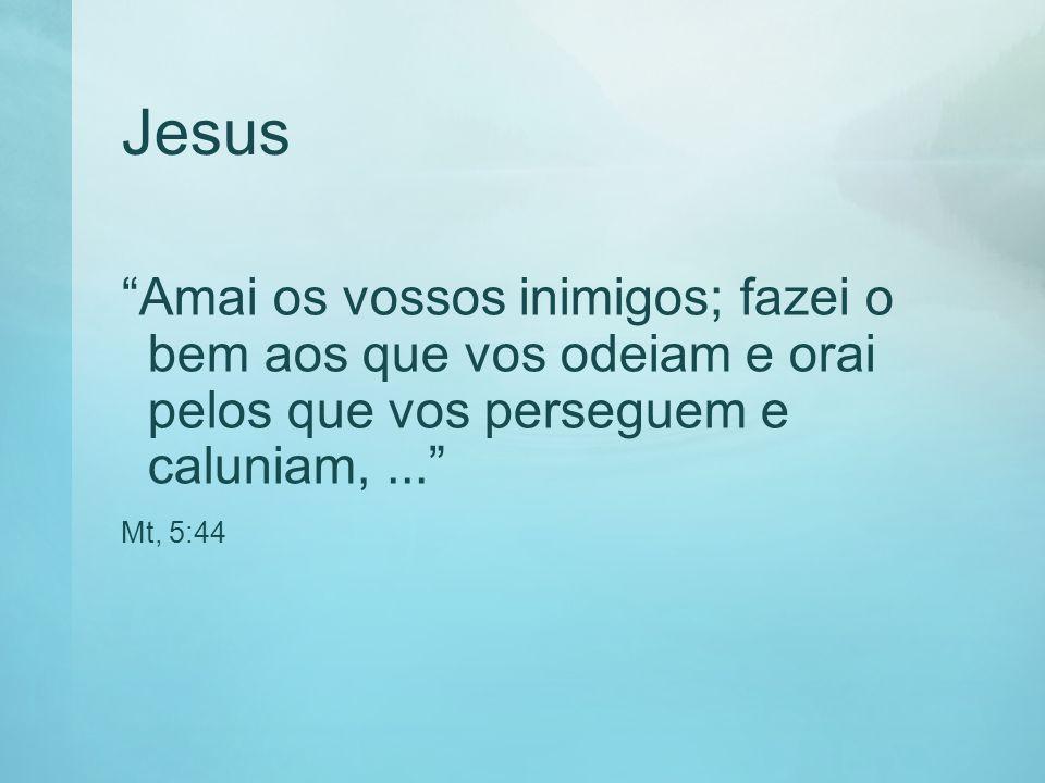 Jesus Amai os vossos inimigos; fazei o bem aos que vos odeiam e orai pelos que vos perseguem e caluniam, ...