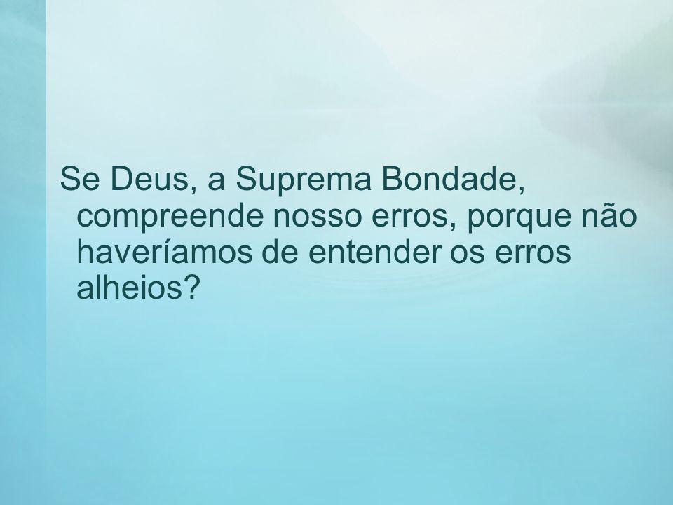 Se Deus, a Suprema Bondade, compreende nosso erros, porque não haveríamos de entender os erros alheios