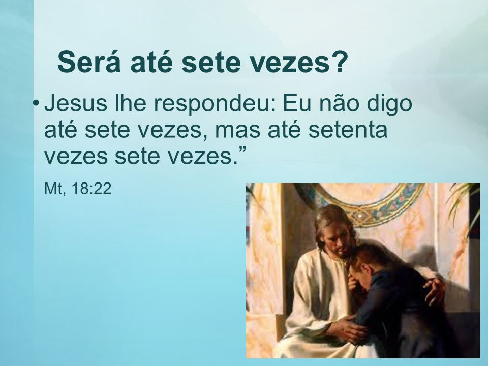 Será até sete vezes Jesus lhe respondeu: Eu não digo até sete vezes, mas até setenta vezes sete vezes.