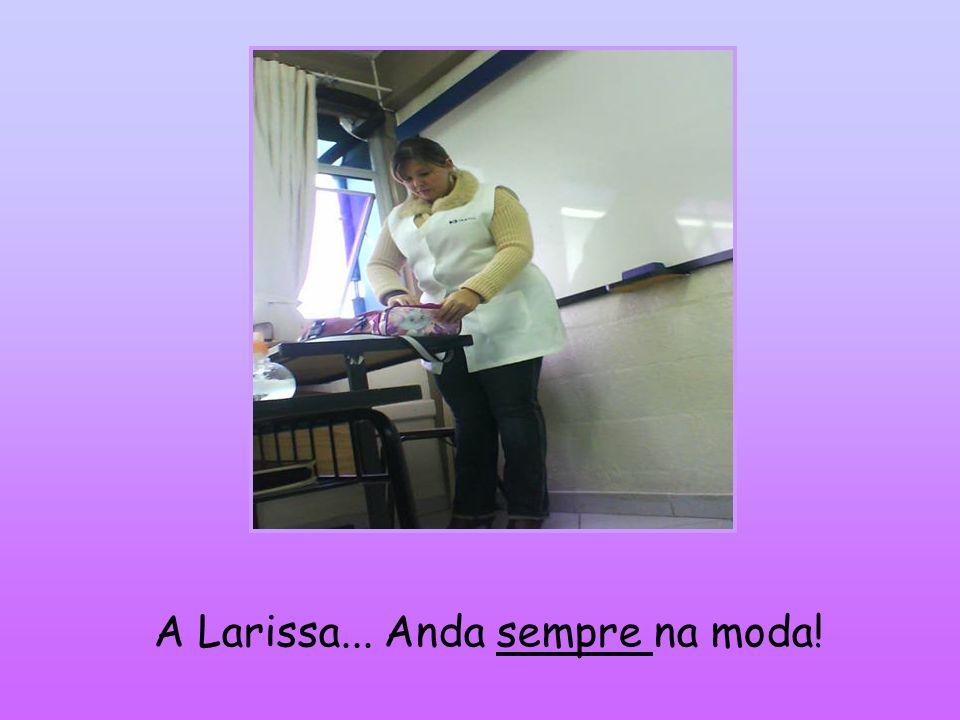 A Larissa... Anda sempre na moda!