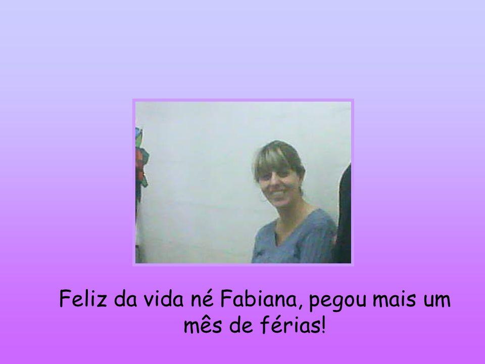 Feliz da vida né Fabiana, pegou mais um mês de férias!