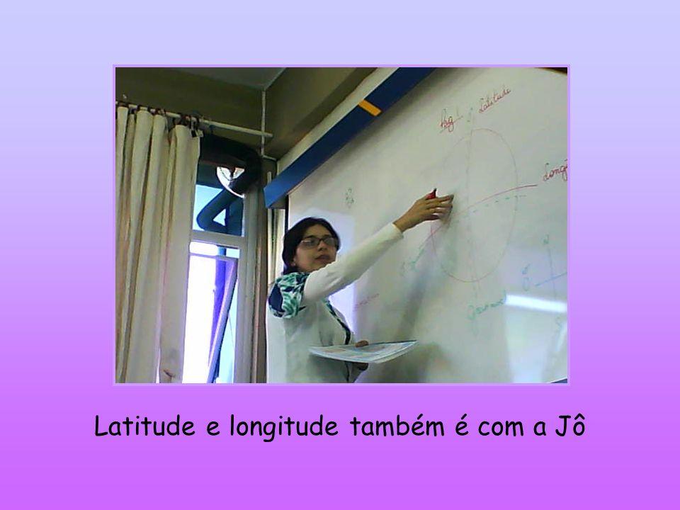 Latitude e longitude também é com a Jô