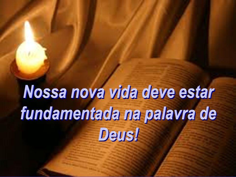 Nossa nova vida deve estar fundamentada na palavra de Deus!