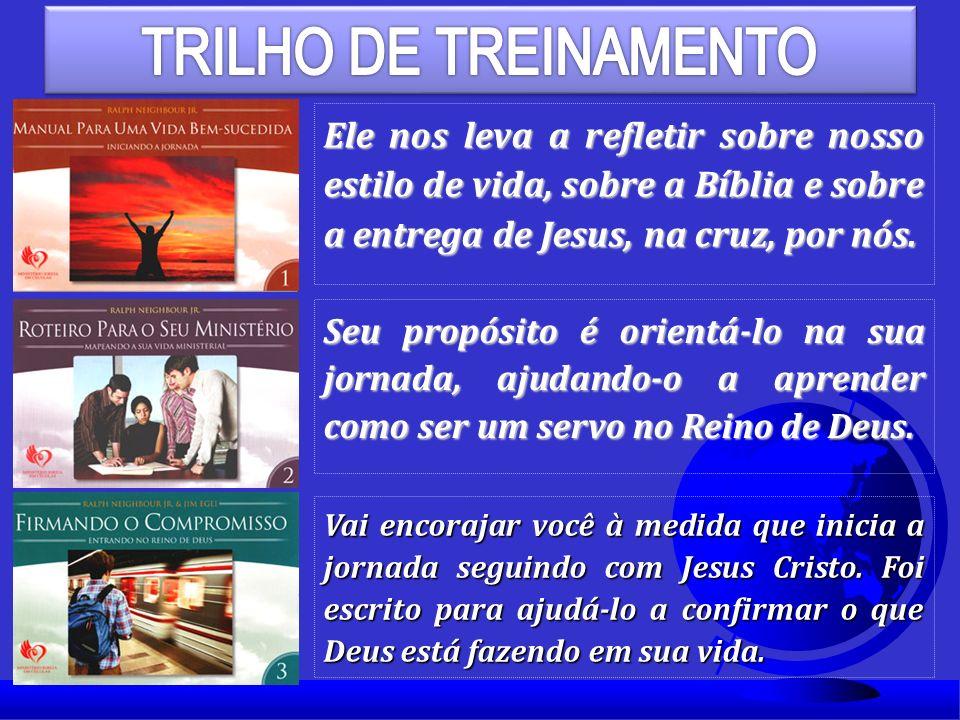 TRILHO DE TREINAMENTO Ele nos leva a refletir sobre nosso estilo de vida, sobre a Bíblia e sobre a entrega de Jesus, na cruz, por nós.