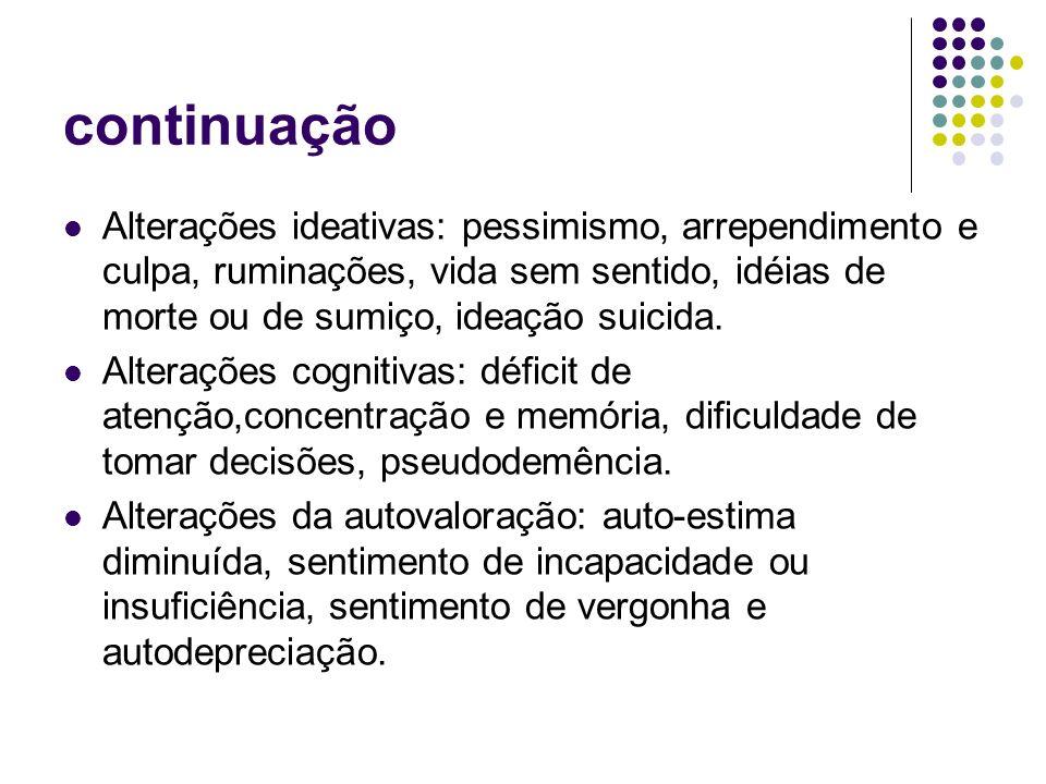 continuação Alterações ideativas: pessimismo, arrependimento e culpa, ruminações, vida sem sentido, idéias de morte ou de sumiço, ideação suicida.