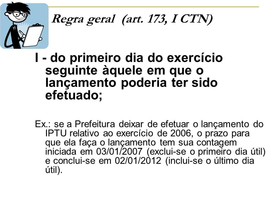 Regra geral (art. 173, I CTN) I - do primeiro dia do exercício seguinte àquele em que o lançamento poderia ter sido efetuado;