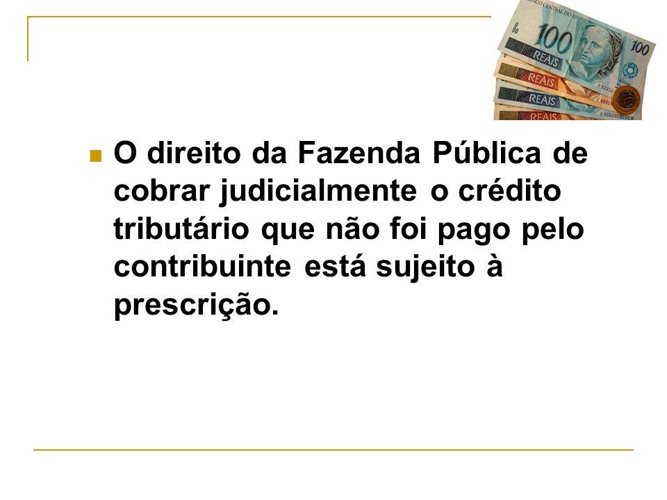 O direito da Fazenda Pública de cobrar judicialmente o crédito tributário que não foi pago pelo contribuinte está sujeito à prescrição.