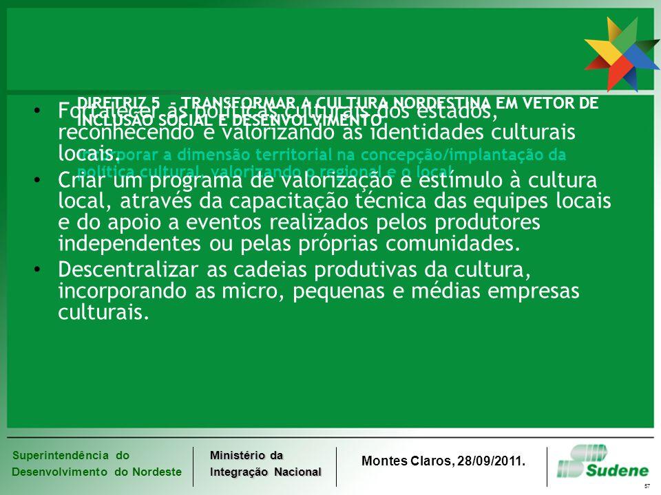 DIRETRIZ 5 - TRANSFORMAR A CULTURA NORDESTINA EM VETOR DE INCLUSÃO SOCIAL E DESENVOLVIMENTO Incorporar a dimensão territorial na concepção/implantação da política cultural, valorizando o regional e o local