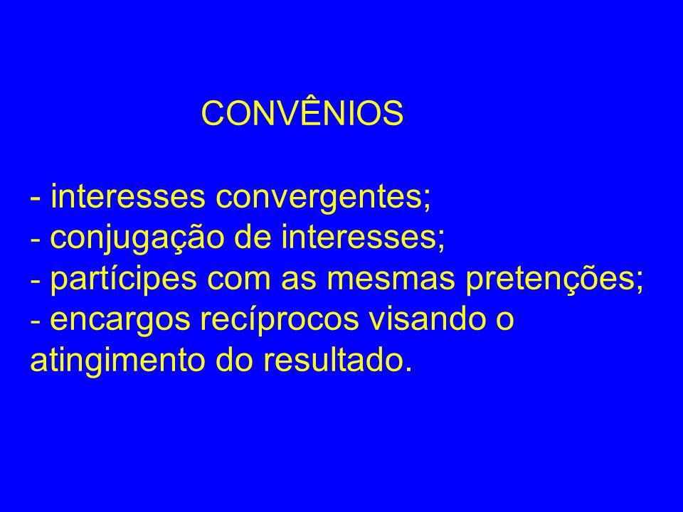 CONVÊNIOS - interesses convergentes; - conjugação de interesses; - partícipes com as mesmas pretenções; - encargos recíprocos visando o atingimento do resultado.