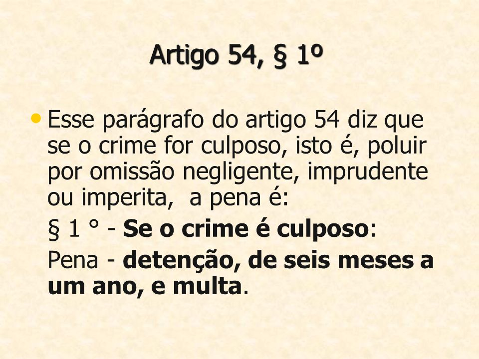 Artigo 54, § 1ºEsse parágrafo do artigo 54 diz que se o crime for culposo, isto é, poluir por omissão negligente, imprudente ou imperita, a pena é: