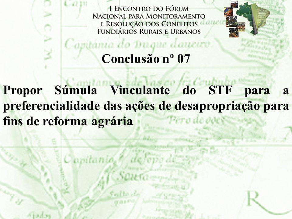 Conclusão nº 07Propor Súmula Vinculante do STF para a preferencialidade das ações de desapropriação para fins de reforma agrária.