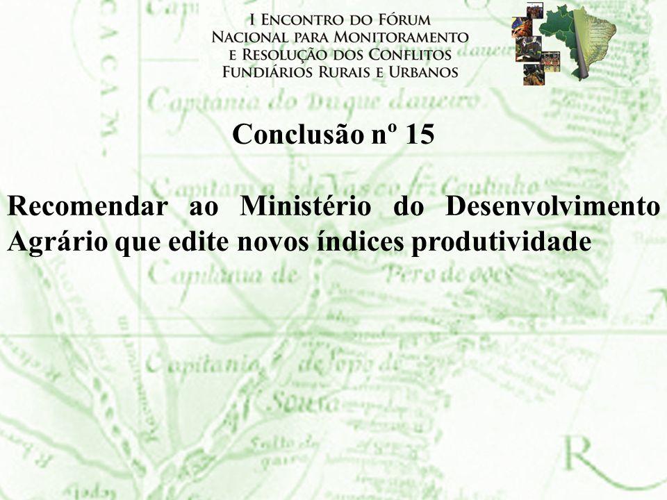 Conclusão nº 15Recomendar ao Ministério do Desenvolvimento Agrário que edite novos índices produtividade.