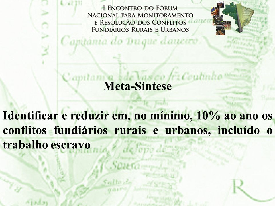 Meta-SínteseIdentificar e reduzir em, no mínimo, 10% ao ano os conflitos fundiários rurais e urbanos, incluído o trabalho escravo