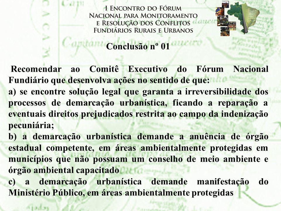 Conclusão nº 01Recomendar ao Comitê Executivo do Fórum Nacional Fundiário que desenvolva ações no sentido de que:
