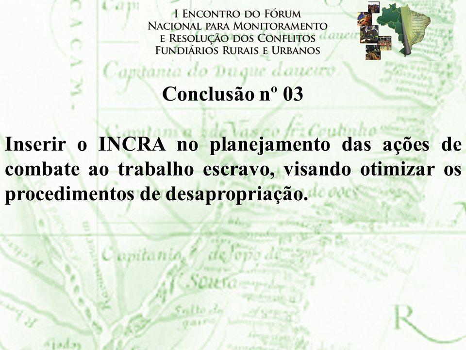 Conclusão nº 03Inserir o INCRA no planejamento das ações de combate ao trabalho escravo, visando otimizar os procedimentos de desapropriação.