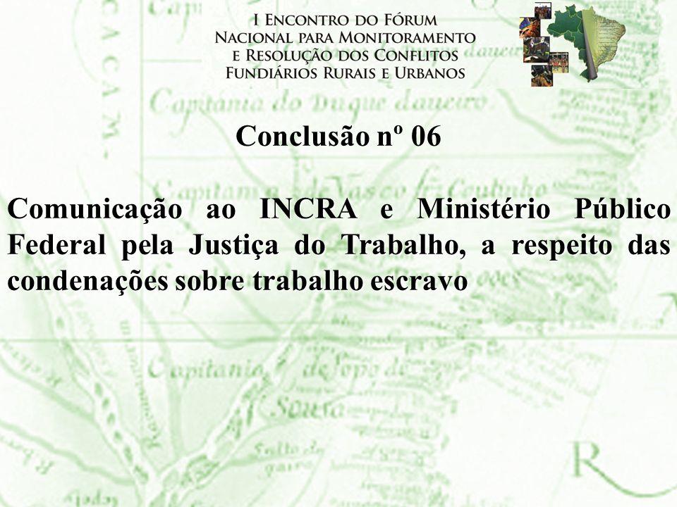 Conclusão nº 06 Comunicação ao INCRA e Ministério Público Federal pela Justiça do Trabalho, a respeito das condenações sobre trabalho escravo.
