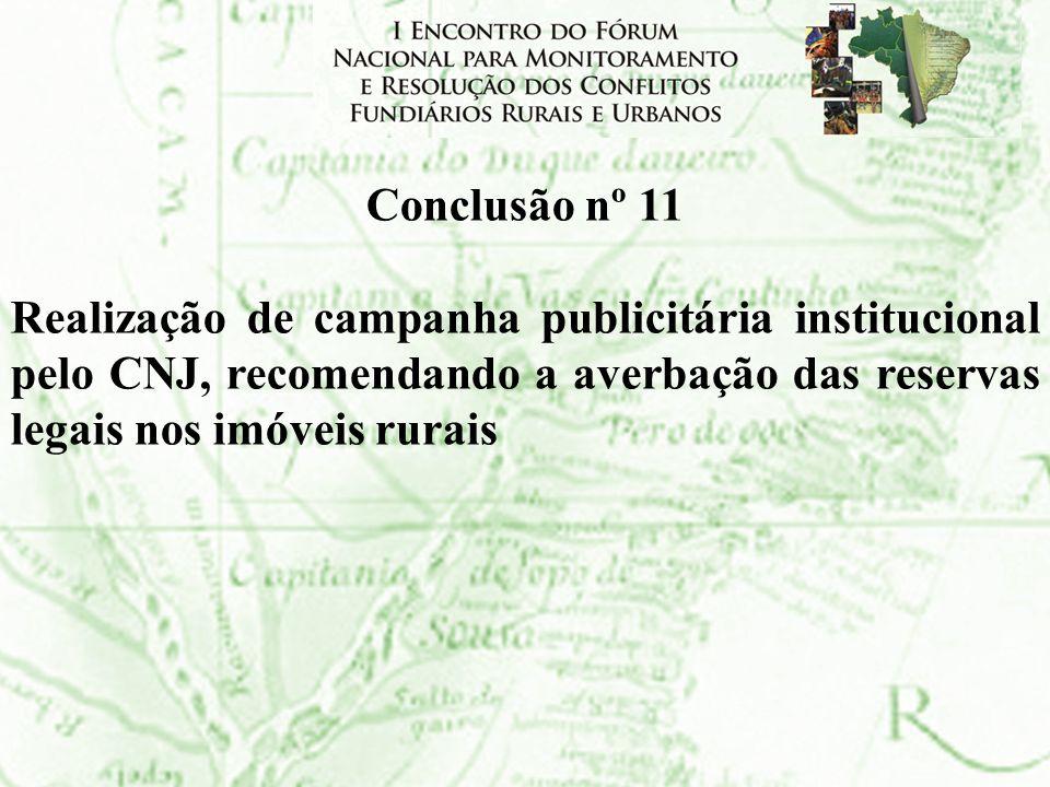 Conclusão nº 11Realização de campanha publicitária institucional pelo CNJ, recomendando a averbação das reservas legais nos imóveis rurais.