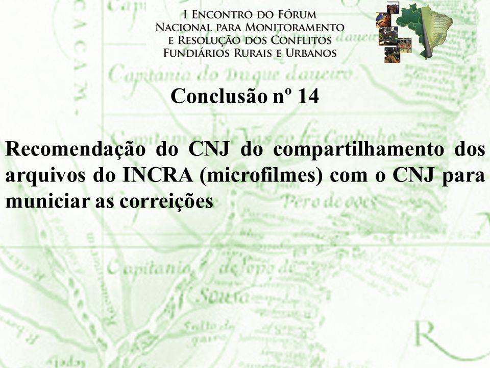 Conclusão nº 14Recomendação do CNJ do compartilhamento dos arquivos do INCRA (microfilmes) com o CNJ para municiar as correições.