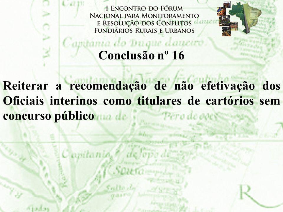 Conclusão nº 16Reiterar a recomendação de não efetivação dos Oficiais interinos como titulares de cartórios sem concurso público.