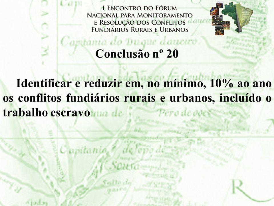 Conclusão nº 20 Identificar e reduzir em, no mínimo, 10% ao ano os conflitos fundiários rurais e urbanos, incluído o trabalho escravo