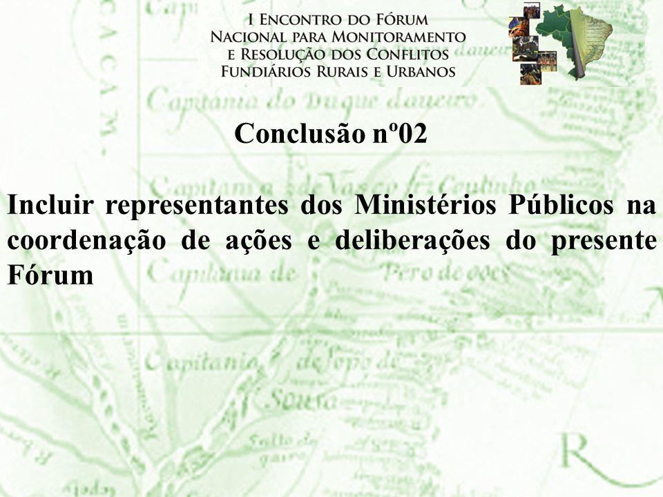 Conclusão nº02Incluir representantes dos Ministérios Públicos na coordenação de ações e deliberações do presente Fórum.
