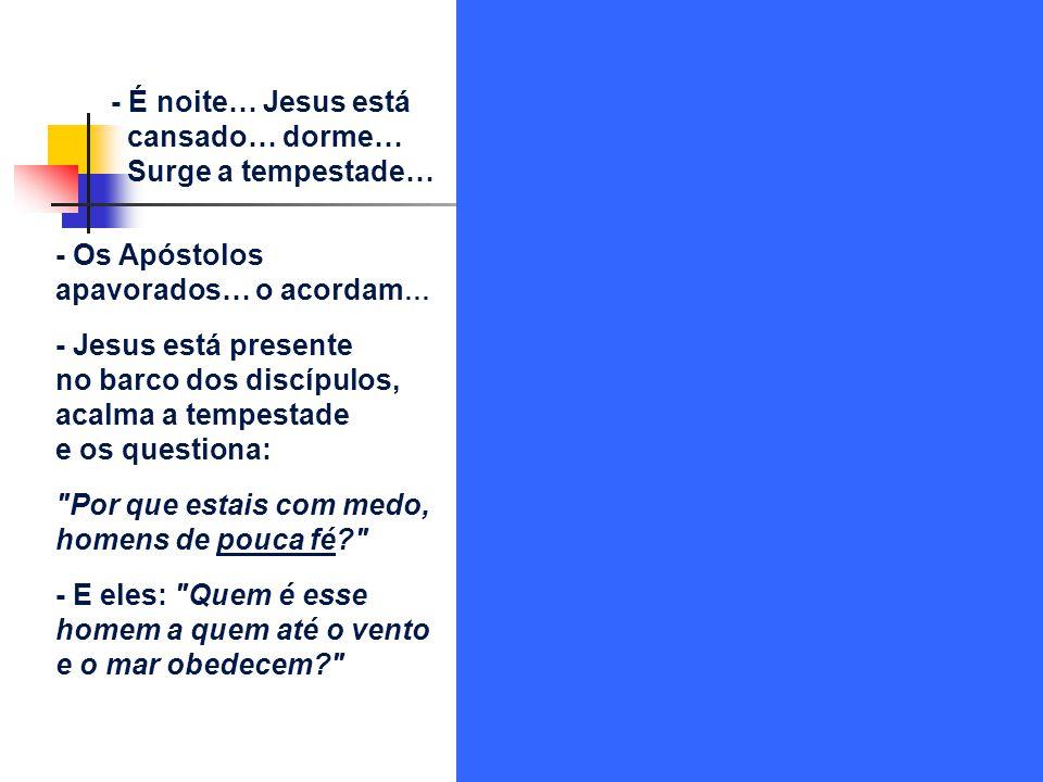 - É noite… Jesus está cansado… dorme… Surge a tempestade… - Os Apóstolos apavorados… o acordam… - Jesus está presente.