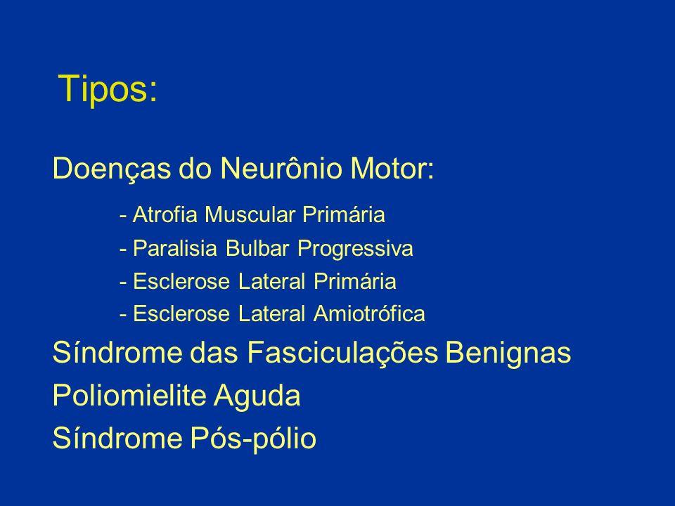 Tipos: Doenças do Neurônio Motor: - Atrofia Muscular Primária