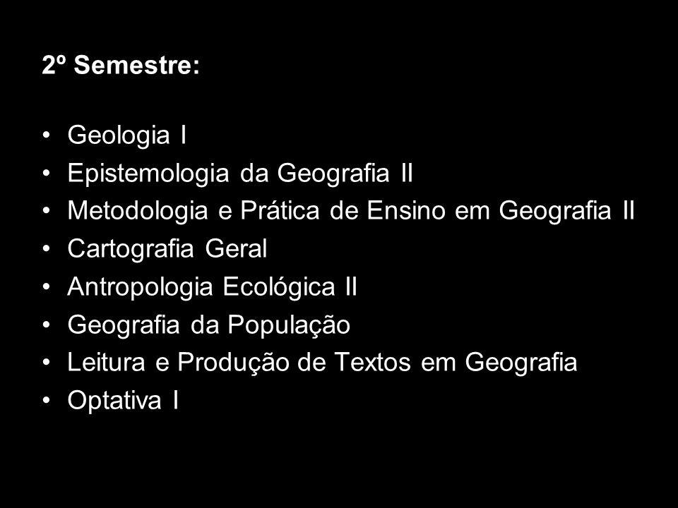 2º Semestre:Geologia I. Epistemologia da Geografia II. Metodologia e Prática de Ensino em Geografia II.