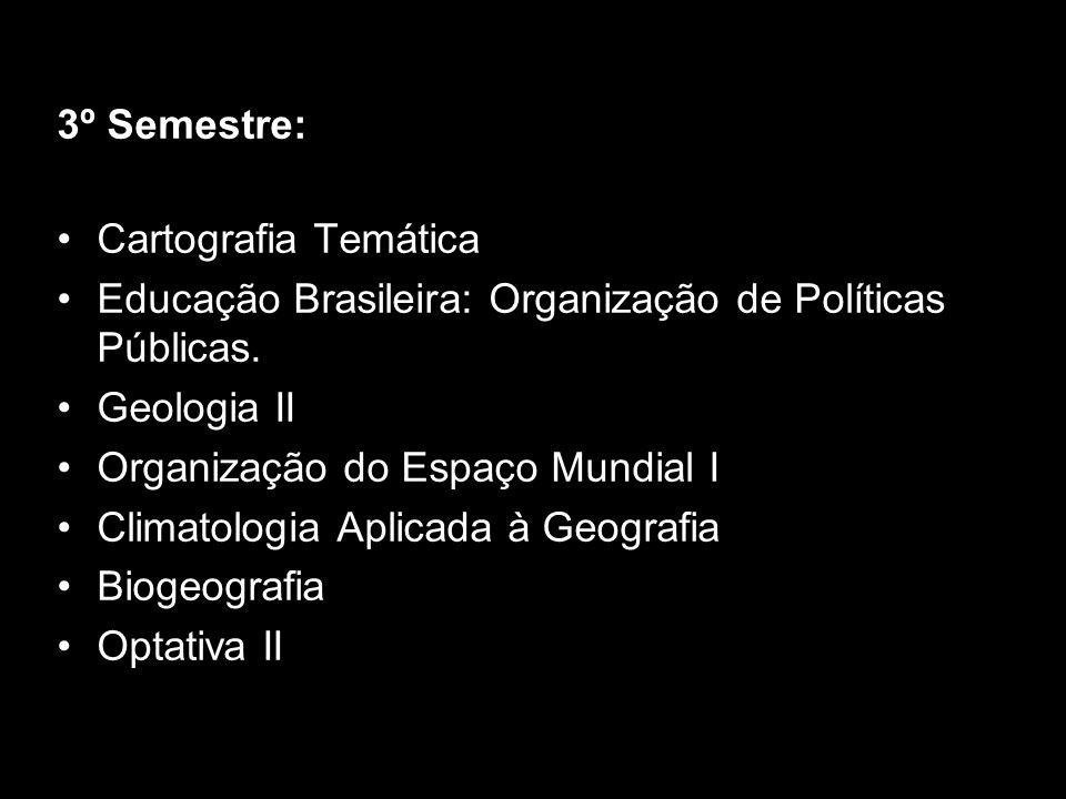 3º Semestre: Cartografia Temática. Educação Brasileira: Organização de Políticas Públicas. Geologia II.