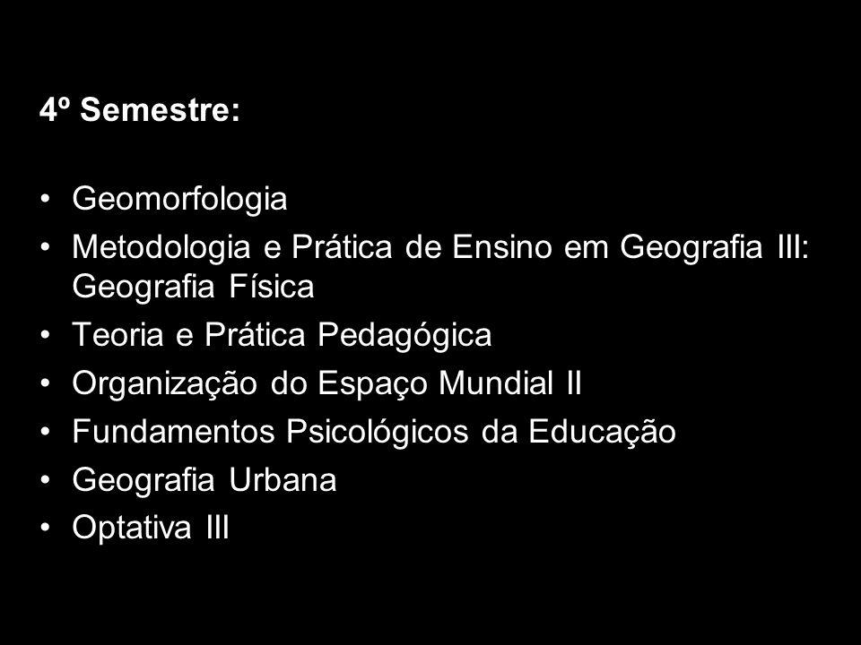 4º Semestre: Geomorfologia. Metodologia e Prática de Ensino em Geografia III: Geografia Física. Teoria e Prática Pedagógica.