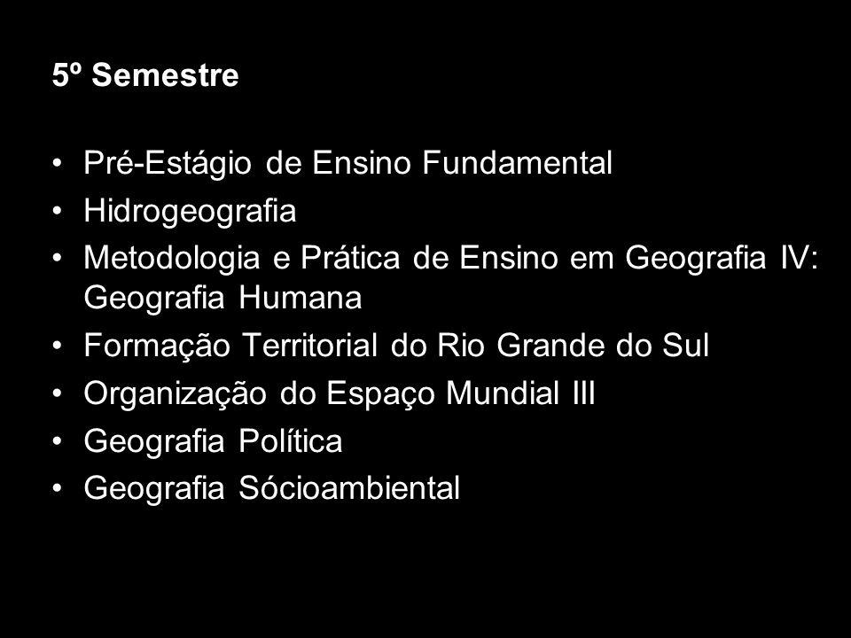 5º SemestrePré-Estágio de Ensino Fundamental. Hidrogeografia. Metodologia e Prática de Ensino em Geografia IV: Geografia Humana.