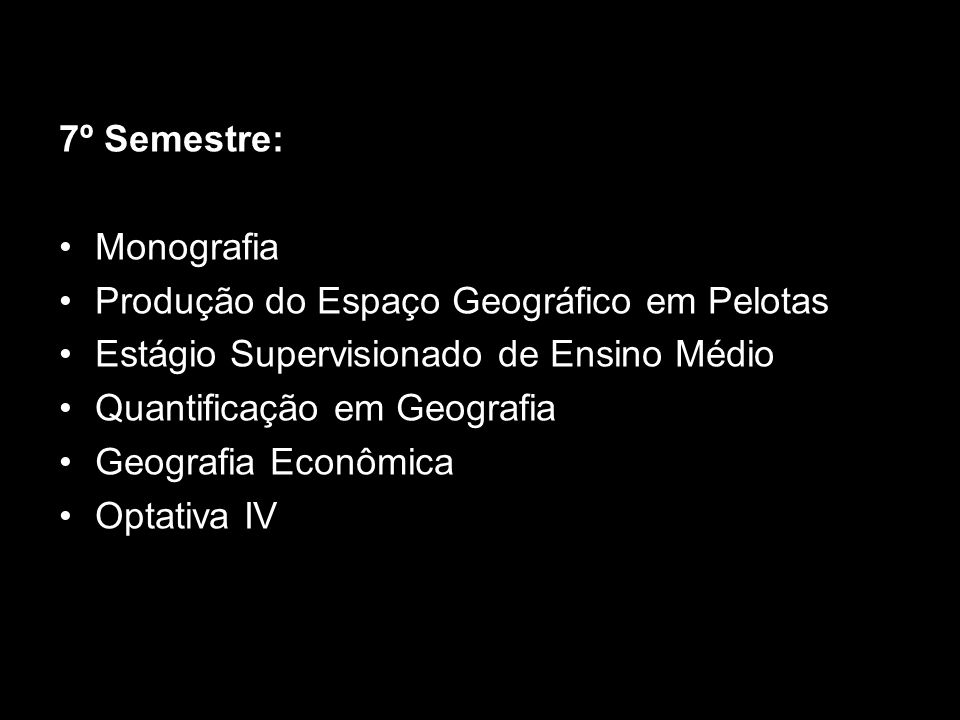 7º Semestre:Monografia. Produção do Espaço Geográfico em Pelotas. Estágio Supervisionado de Ensino Médio.