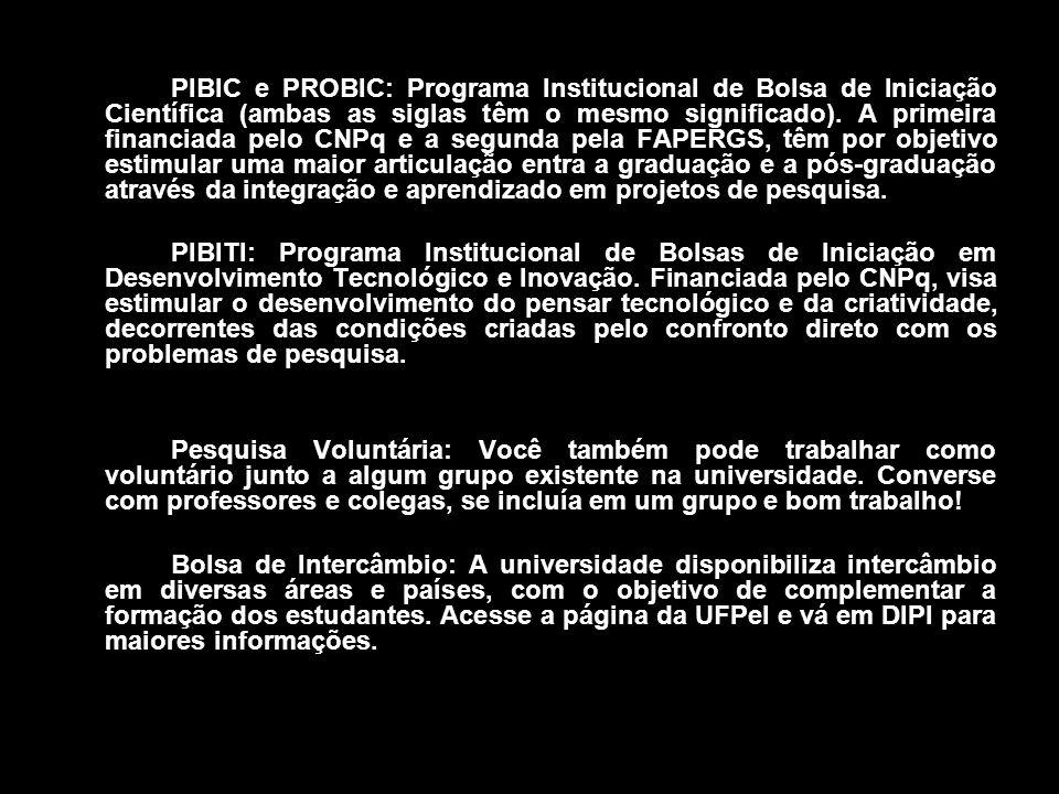 PIBIC e PROBIC: Programa Institucional de Bolsa de Iniciação Científica (ambas as siglas têm o mesmo significado). A primeira financiada pelo CNPq e a segunda pela FAPERGS, têm por objetivo estimular uma maior articulação entra a graduação e a pós-graduação através da integração e aprendizado em projetos de pesquisa.