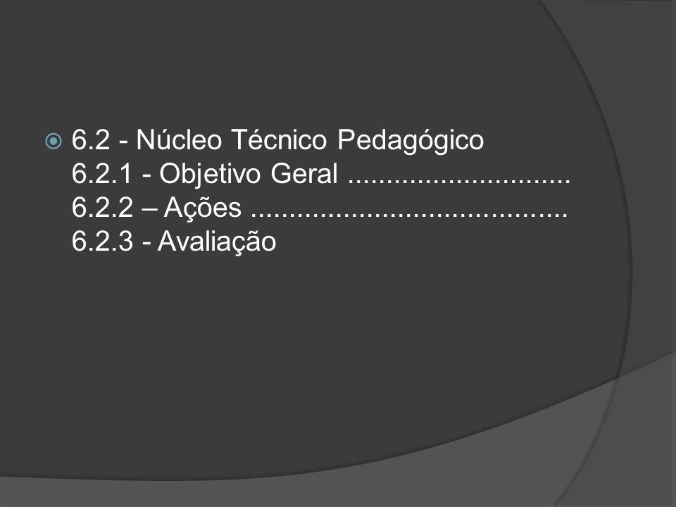 6. 2 - Núcleo Técnico Pedagógico 6. 2. 1 - Objetivo Geral. 6. 2