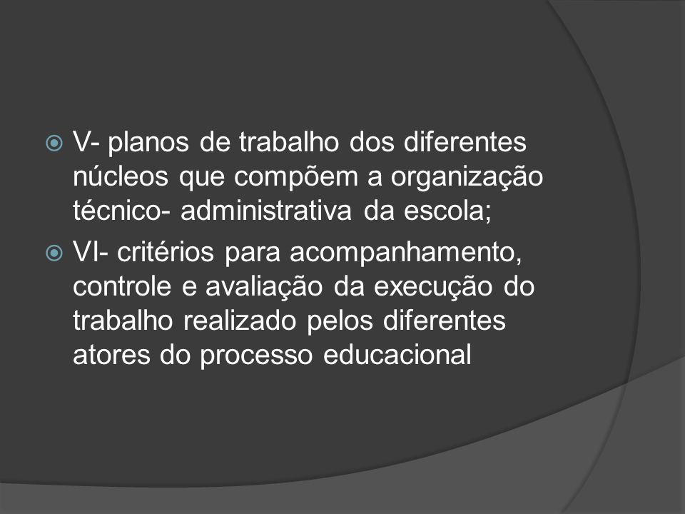 V- planos de trabalho dos diferentes núcleos que compõem a organização técnico- administrativa da escola;