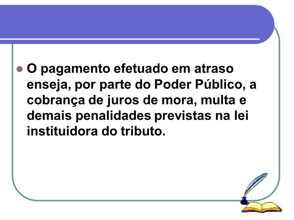 O pagamento efetuado em atraso enseja, por parte do Poder Público, a cobrança de juros de mora, multa e demais penalidades previstas na lei instituidora do tributo.