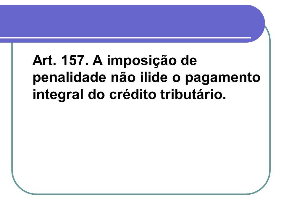 Art. 157. A imposição de penalidade não ilide o pagamento integral do crédito tributário.