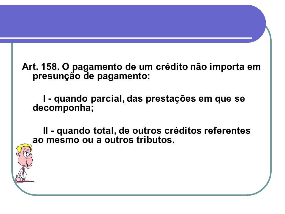 Art. 158. O pagamento de um crédito não importa em presunção de pagamento: I - quando parcial, das prestações em que se decomponha;