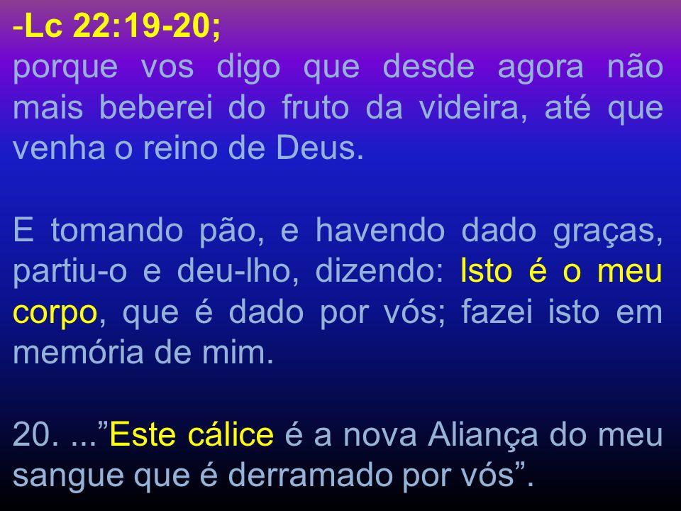 Lc 22:19-20;porque vos digo que desde agora não mais beberei do fruto da videira, até que venha o reino de Deus.