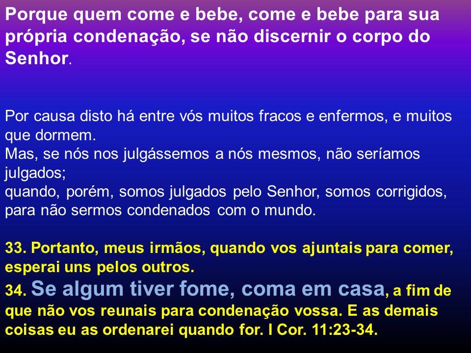 Porque quem come e bebe, come e bebe para sua própria condenação, se não discernir o corpo do Senhor.