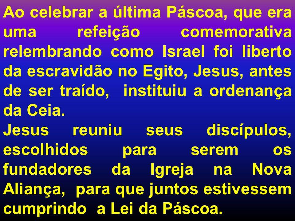 Ao celebrar a última Páscoa, que era uma refeição comemorativa relembrando como Israel foi liberto da escravidão no Egito, Jesus, antes de ser traído, instituiu a ordenança da Ceia.