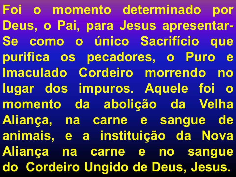 Foi o momento determinado por Deus, o Pai, para Jesus apresentar-Se como o único Sacrifício que purifica os pecadores, o Puro e Imaculado Cordeiro morrendo no lugar dos impuros.