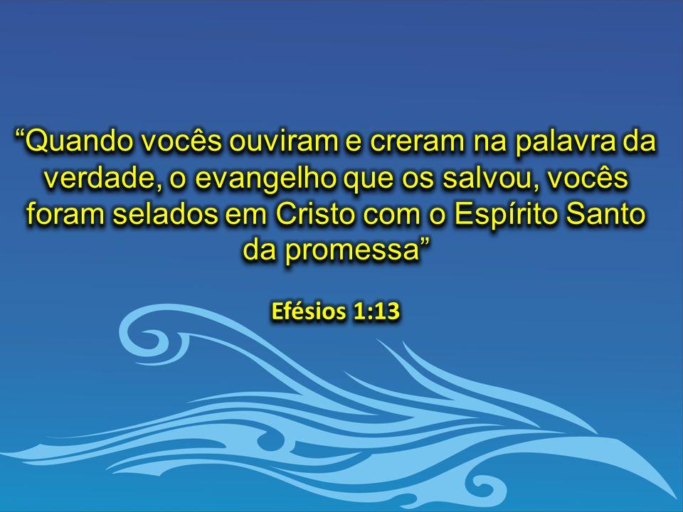 Quando vocês ouviram e creram na palavra da verdade, o evangelho que os salvou, vocês foram selados em Cristo com o Espírito Santo da promessa Efésios 1:13