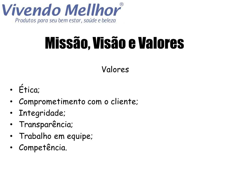Missão, Visão e Valores Valores Ética; Comprometimento com o cliente;
