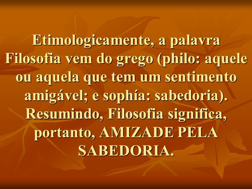 Etimologicamente, a palavra Filosofia vem do grego (philo: aquele ou aquela que tem um sentimento amigável; e sophía: sabedoria).