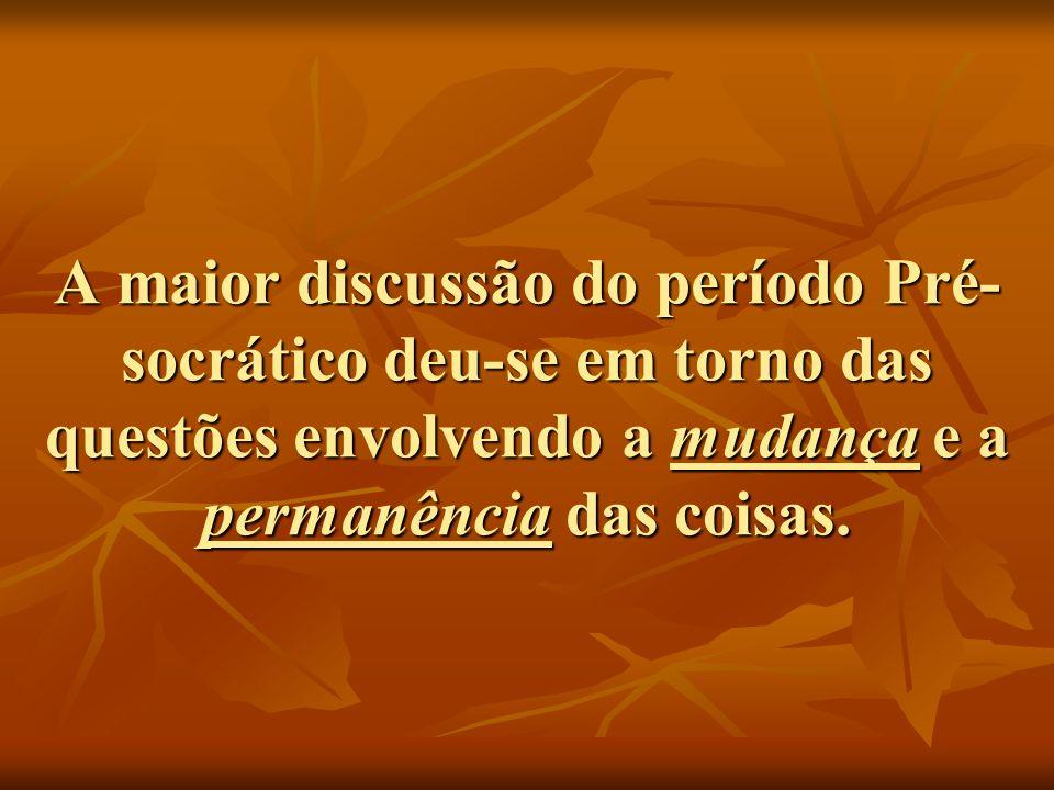 A maior discussão do período Pré-socrático deu-se em torno das questões envolvendo a mudança e a permanência das coisas.