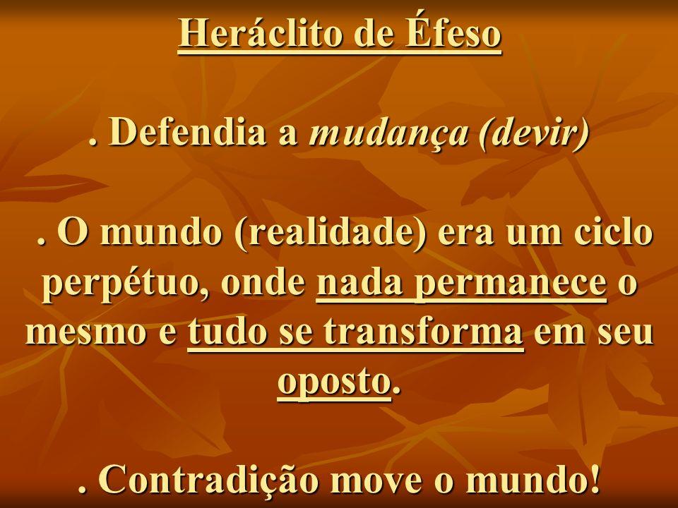 Heráclito de Éfeso. Defendia a mudança (devir)