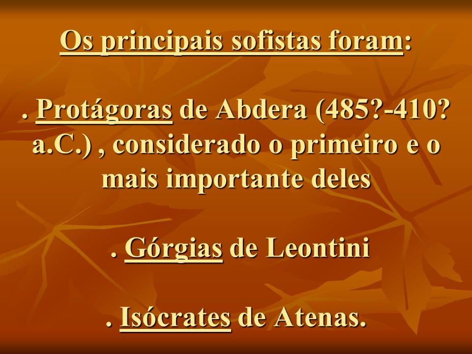 Os principais sofistas foram:. Protágoras de Abdera (485. -410. a. C